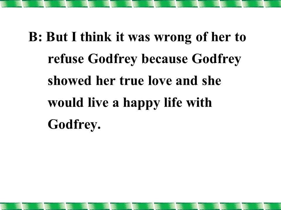 B: But I think it was wrong of her to refuse Godfrey because Godfrey showed her true love and she would live a happy life with Godfrey.
