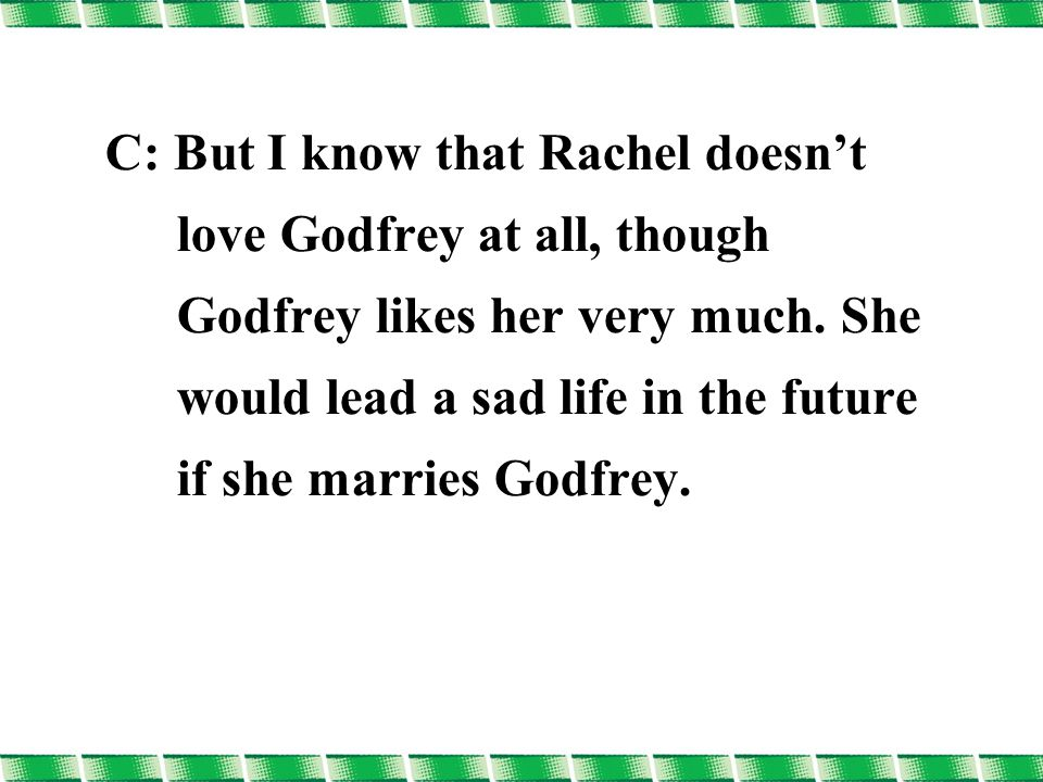 C: But I know that Rachel doesn't love Godfrey at all, though Godfrey likes her very much.