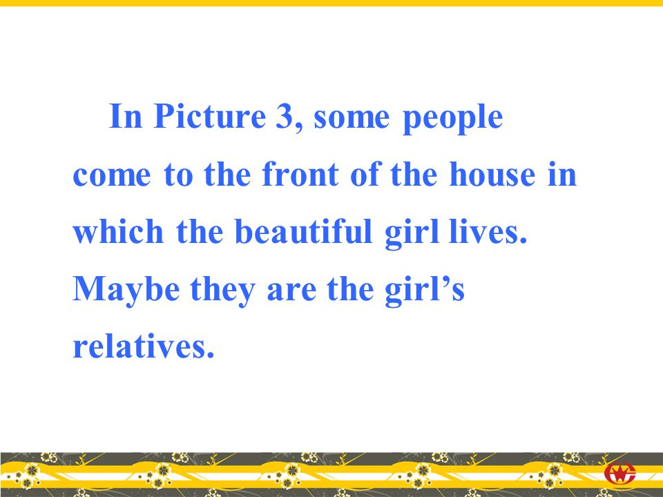 In Picture 3, some people come to the front of the house in which the beautiful girl lives.