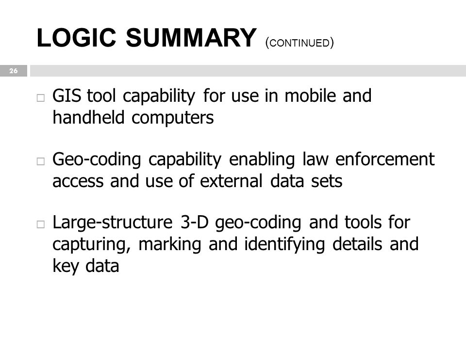LOGIC SUMMARY ( CONTINUED ) 26  GIS tool capability for use in mobile and handheld computers  Geo-coding capability enabling law enforcement access