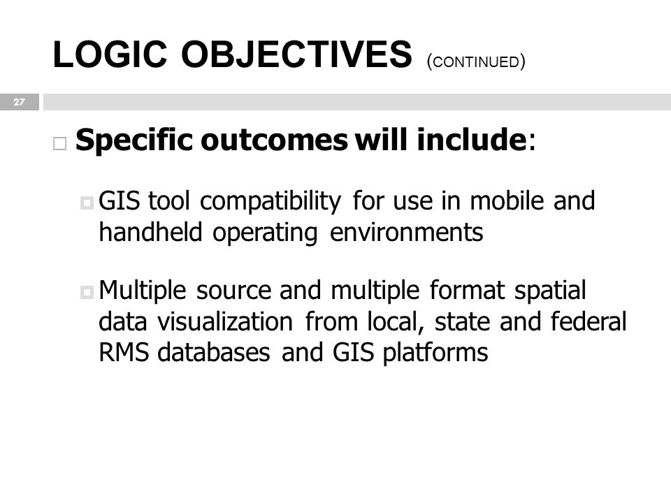 LOGIC OBJECTIVES ( CONTINUED ) 27  Specific outcomes will include:  GIS tool compatibility for use in mobile and handheld operating environments  M