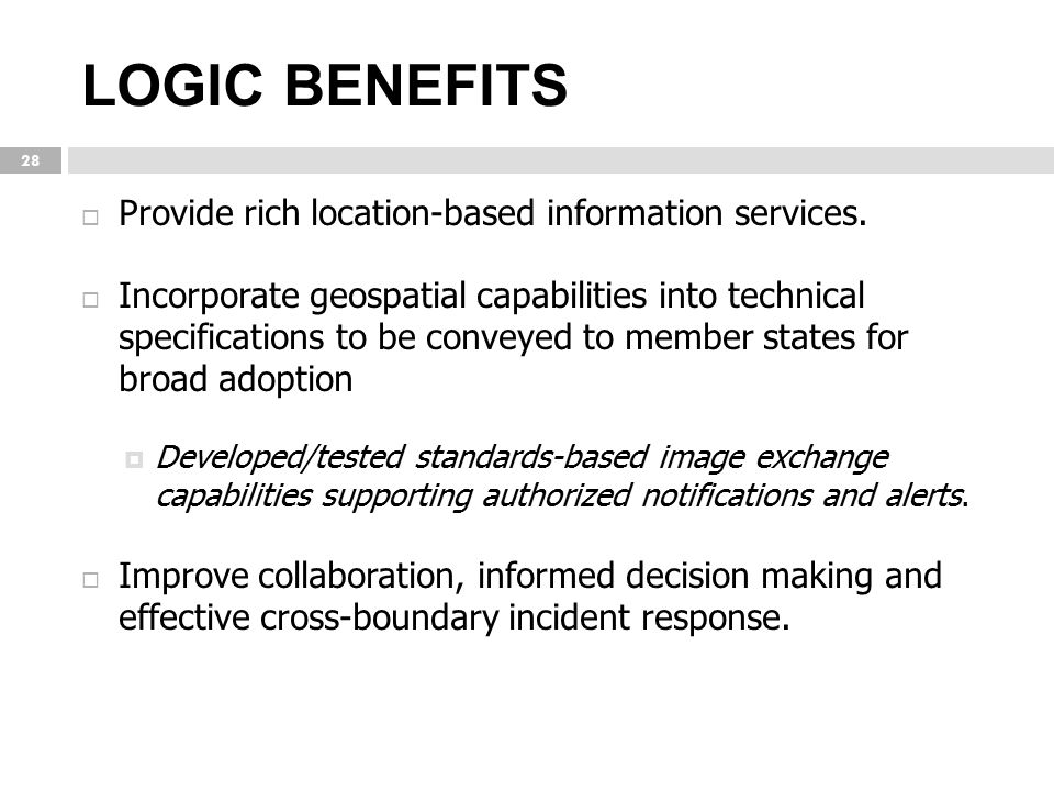 LOGIC BENEFITS 28  Provide rich location-based information services.  Incorporate geospatial capabilities into technical specifications to be convey
