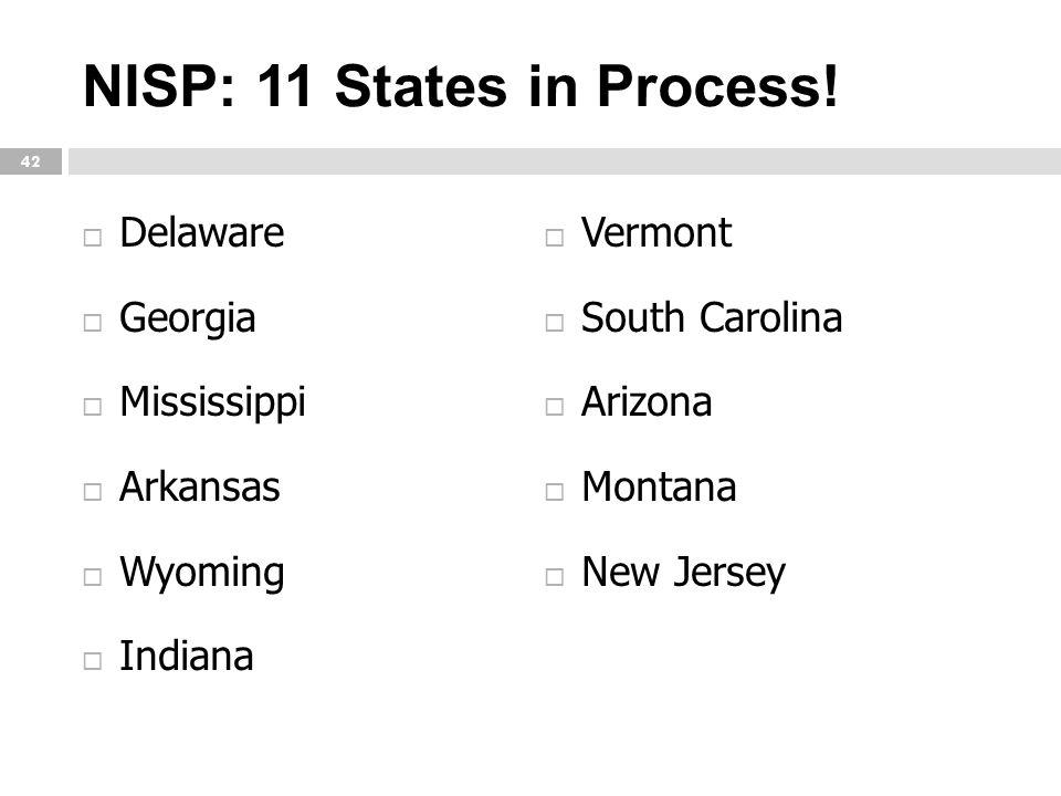 NISP: 11 States in Process! 42  Delaware  Georgia  Mississippi  Arkansas  Wyoming  Indiana  Vermont  South Carolina  Arizona  Montana  New