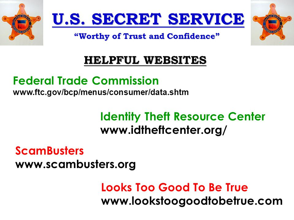 """U.S. SECRET SERVICE """"Worthy of Trust and Confidence"""" HELPFUL WEBSITES Federal Trade Commission www.ftc.gov/bcp/menus/consumer/data.shtm Identity Theft"""