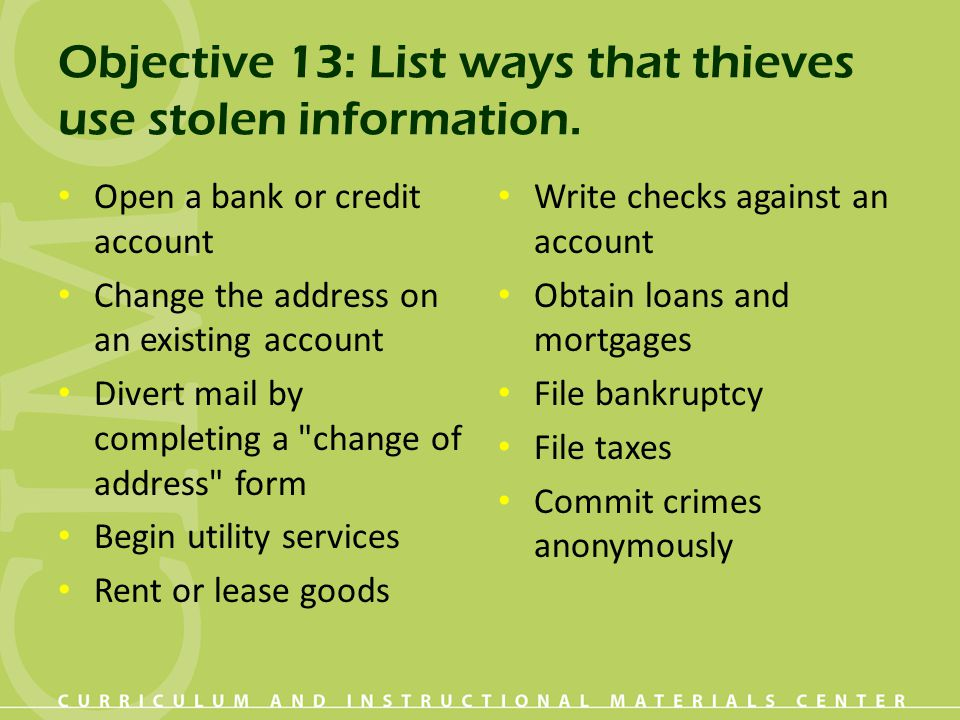 Objective 13: List ways that thieves use stolen information. Open a bank or credit account Change the address on an existing account Divert mail by co