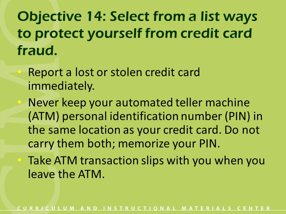 Objective 14: Select from a list ways to protect yourself from credit card fraud. Report a lost or stolen credit card immediately. Never keep your aut
