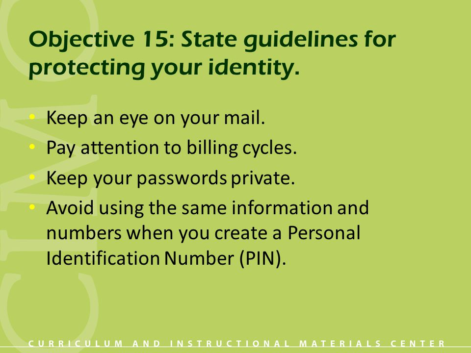 Objective 15: State guidelines for protecting your identity. Keep an eye on your mail. Pay attention to billing cycles. Keep your passwords private. A