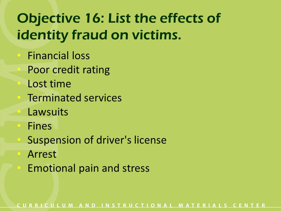 Objective 16: List the effects of identity fraud on victims. Financial loss Poor credit rating Lost time Terminated services Lawsuits Fines Suspension