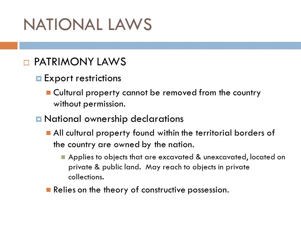 NATIONAL LAWS  PATRIMONY LAWS  Export restrictions Cultural property cannot be removed from the country without permission.