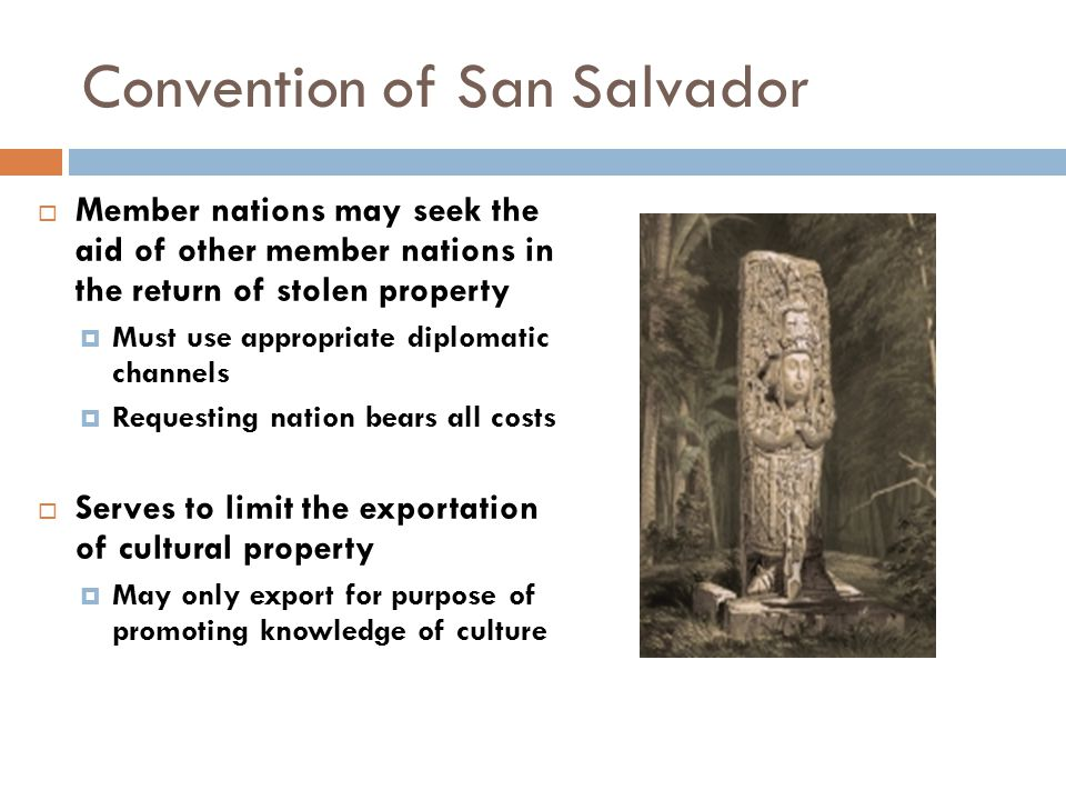 Convention of San Salvador  Member nations may seek the aid of other member nations in the return of stolen property  Must use appropriate diplomatic channels  Requesting nation bears all costs  Serves to limit the exportation of cultural property  May only export for purpose of promoting knowledge of culture