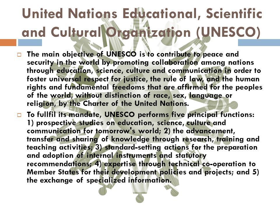 United Nations Educational, Scientific and Cultural Organization (UNESCO)  The main objective of UNESCO is to contribute to peace and security in the world by promoting collaboration among nations through education, science, culture and communication in order to foster universal respect for justice, the rule of law, and the human rights and fundamental freedoms that are affirmed for the peoples of the world, without distinction of race, sex, language or religion, by the Charter of the United Nations.