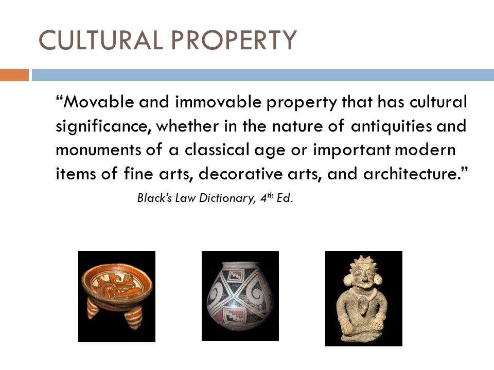 CULTURAL PROPERTY Movable and immovable property that has cultural significance, whether in the nature of antiquities and monuments of a classical age or important modern items of fine arts, decorative arts, and architecture. Black's Law Dictionary, 4 th Ed.