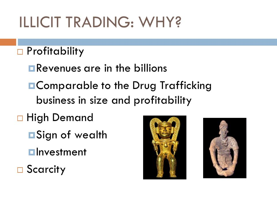 ILLICIT TRADING: WHY?  Profitability  Revenues are in the billions  Comparable to the Drug Trafficking business in size and profitability  High De