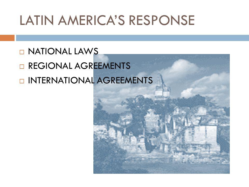 LATIN AMERICA'S RESPONSE  NATIONAL LAWS  REGIONAL AGREEMENTS  INTERNATIONAL AGREEMENTS