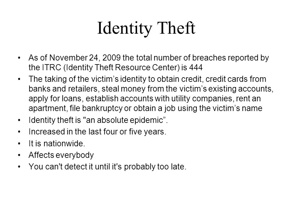 Identity Theft As of November 24, 2009 the total number of breaches reported by the ITRC (Identity Theft Resource Center) is 444 The taking of the victim's identity to obtain credit, credit cards from banks and retailers, steal money from the victim's existing accounts, apply for loans, establish accounts with utility companies, rent an apartment, file bankruptcy or obtain a job using the victim's name Identity theft is an absolute epidemic .