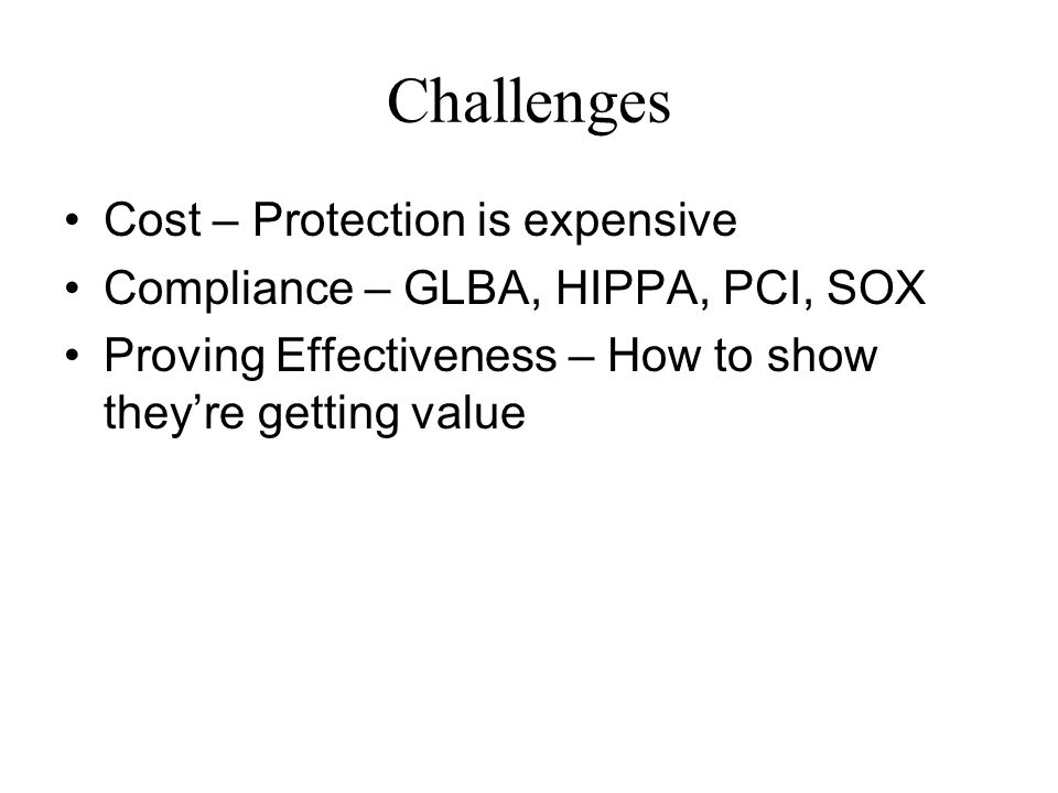 Challenges Cost – Protection is expensive Compliance – GLBA, HIPPA, PCI, SOX Proving Effectiveness – How to show they're getting value