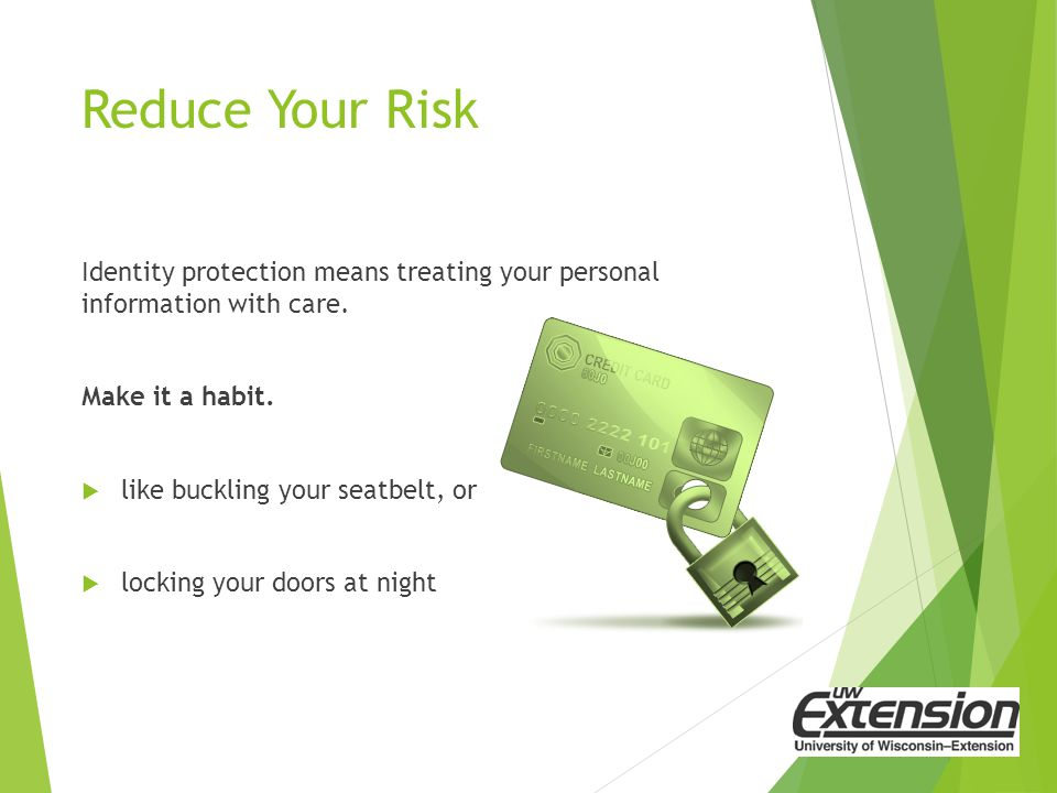 Reduce Your Risk Identity protection means treating your personal information with care.
