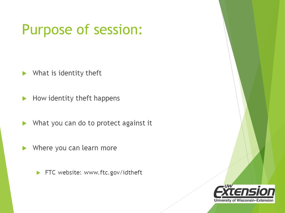 Purpose of session:  What is identity theft  How identity theft happens  What you can do to protect against it  Where you can learn more  FTC website: www.ftc.gov/idtheft