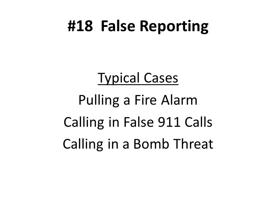 #18 False Reporting Typical Cases Pulling a Fire Alarm Calling in False 911 Calls Calling in a Bomb Threat