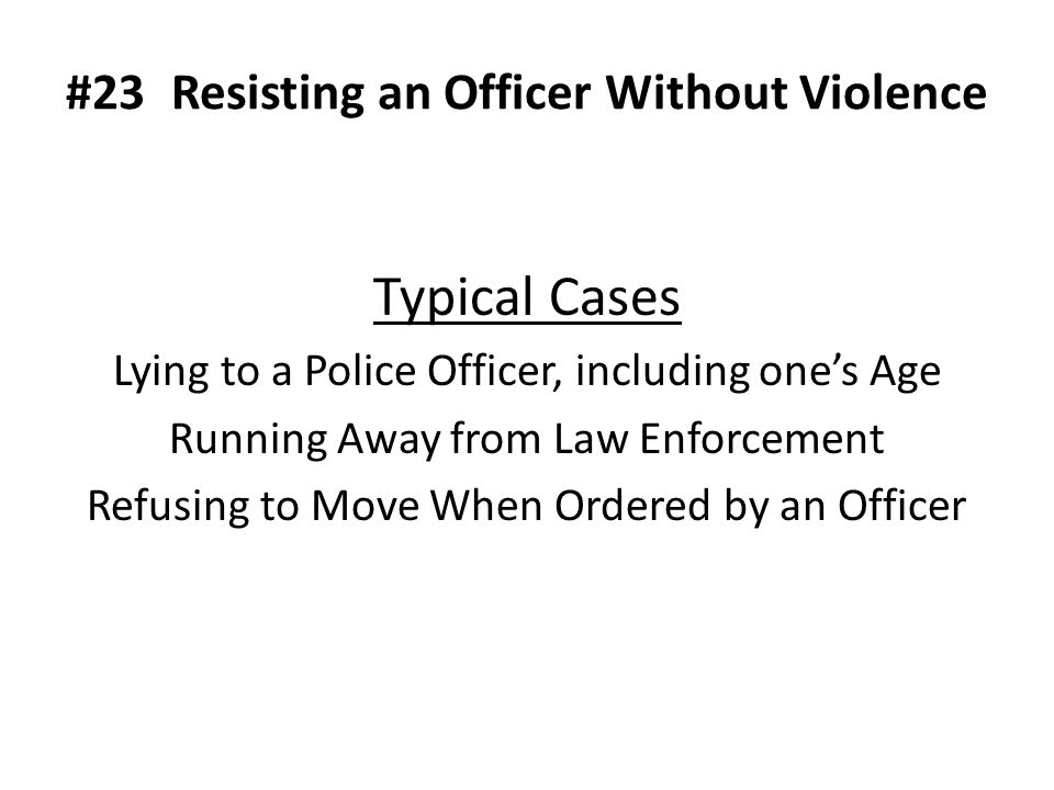 #23Resisting an Officer Without Violence Typical Cases Lying to a Police Officer, including one's Age Running Away from Law Enforcement Refusing to Move When Ordered by an Officer