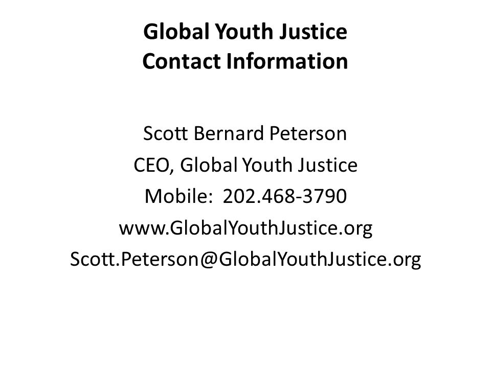 Global Youth Justice Contact Information Scott Bernard Peterson CEO, Global Youth Justice Mobile: 202.468-3790 www.GlobalYouthJustice.org Scott.Peterson@GlobalYouthJustice.org