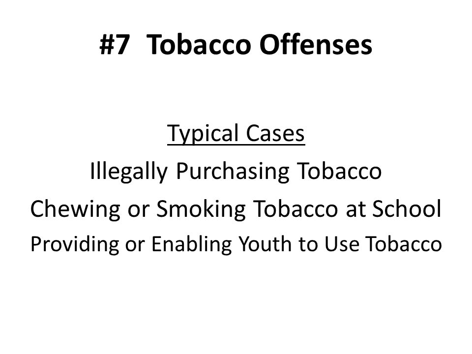 #7Tobacco Offenses Typical Cases Illegally Purchasing Tobacco Chewing or Smoking Tobacco at School Providing or Enabling Youth to Use Tobacco