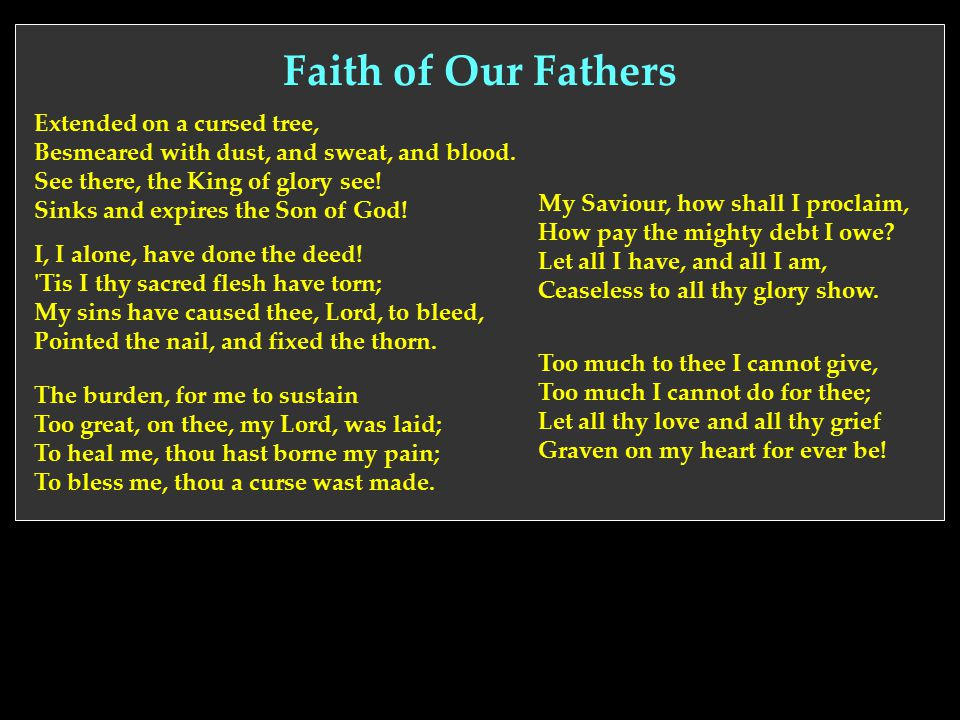 Faith of Our Fathers Extended on a cursed tree, Besmeared with dust, and sweat, and blood. See there, the King of glory see! Sinks and expires the Son