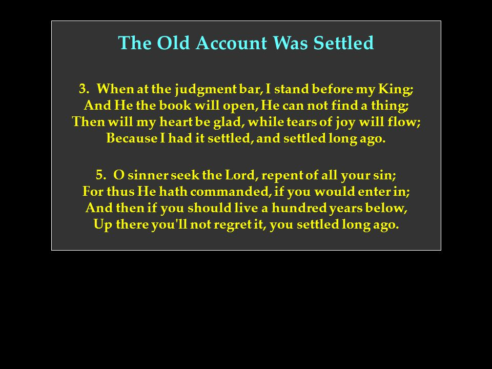 The Old Account Was Settled 3. When at the judgment bar, I stand before my King; And He the book will open, He can not find a thing; Then will my hear