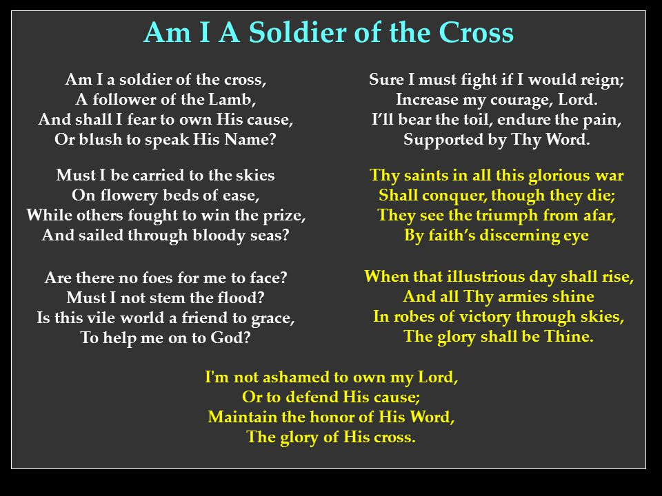 Am I A Soldier of the Cross Am I a soldier of the cross, A follower of the Lamb, And shall I fear to own His cause, Or blush to speak His Name? Must I