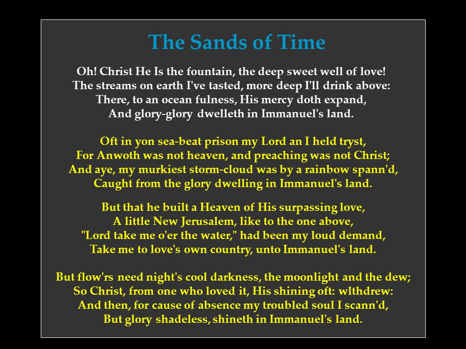The Sands of Time Oh! Christ He Is the fountain, the deep sweet well of love! The streams on earth I've tasted, more deep I'll drink above: There, to
