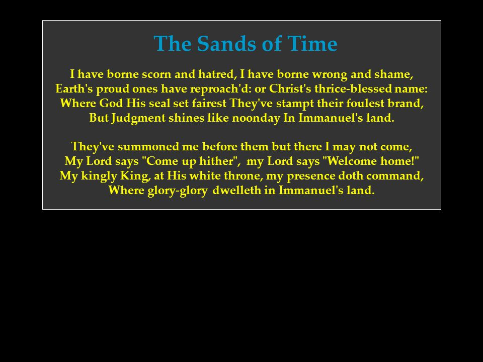The Sands of Time I have borne scorn and hatred, I have borne wrong and shame, Earth's proud ones have reproach'd: or Christ's thrice-blessed name: Wh
