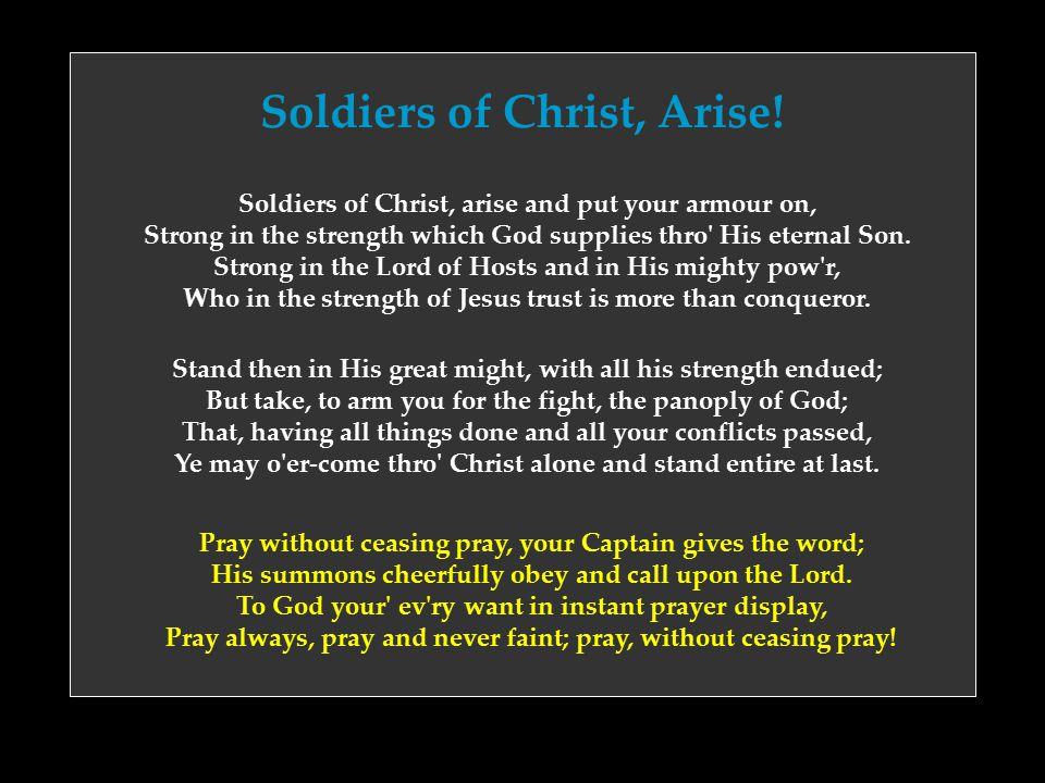 Soldiers of Christ, Arise! Soldiers of Christ, arise and put your armour on, Strong in the strength which God supplies thro' His eternal Son. Strong i