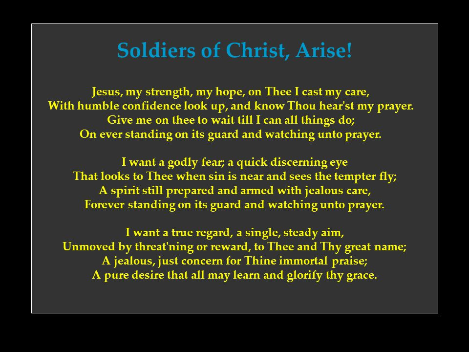 Soldiers of Christ, Arise! Jesus, my strength, my hope, on Thee I cast my care, With humble confidence look up, and know Thou hear'st my prayer. Give