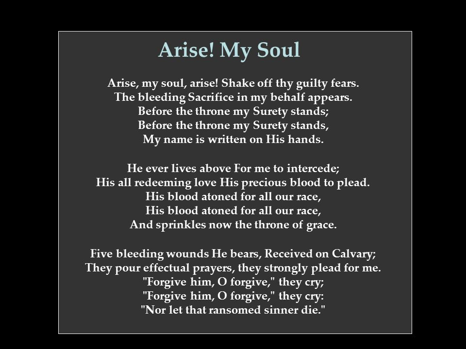 Arise! My Soul Arise, my soul, arise! Shake off thy guilty fears. The bleeding Sacrifice in my behalf appears. Before the throne my Surety stands; Bef