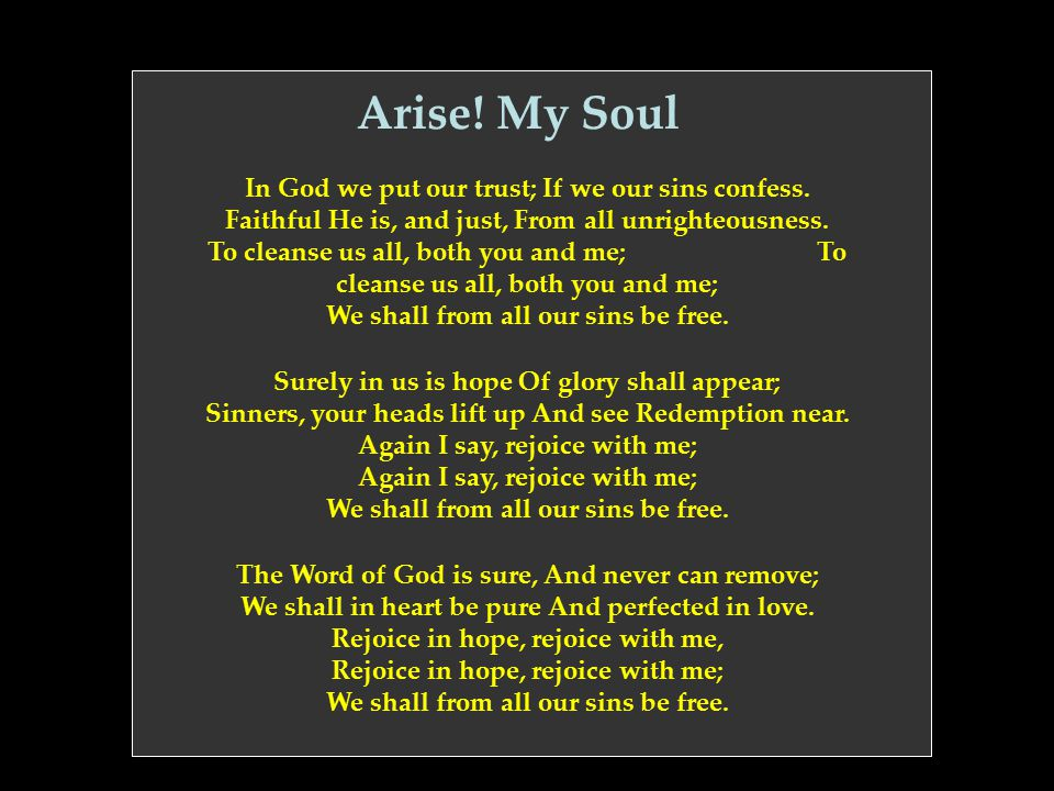 Arise! My Soul In God we put our trust; If we our sins confess. Faithful He is, and just, From all unrighteousness. To cleanse us all, both you and me
