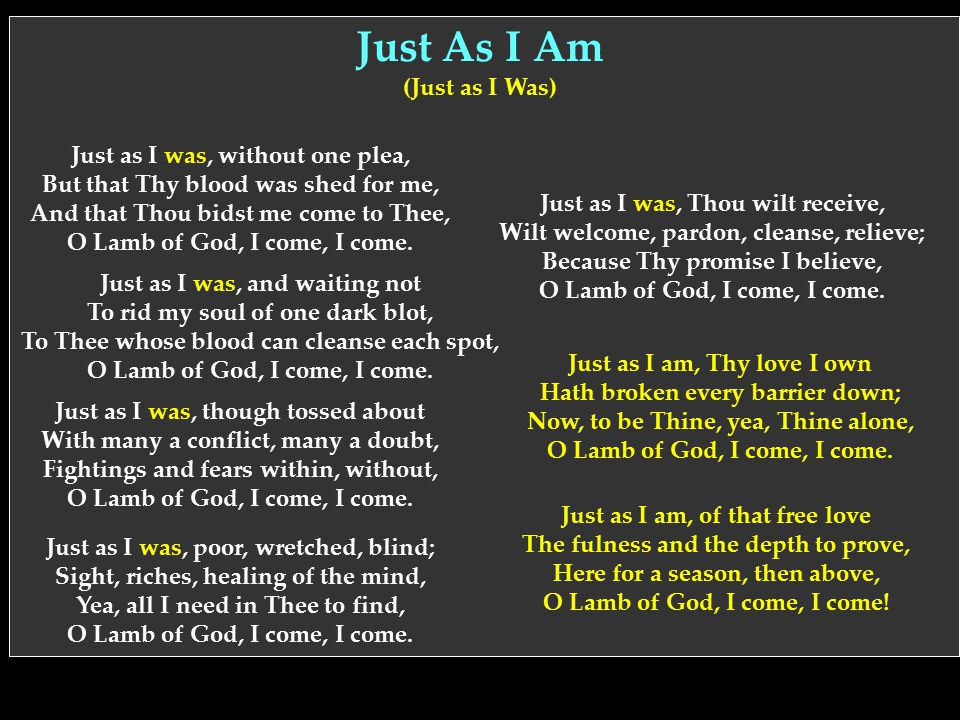 Just as I was, without one plea, But that Thy blood was shed for me, And that Thou bidst me come to Thee, O Lamb of God, I come, I come. Just As I Am