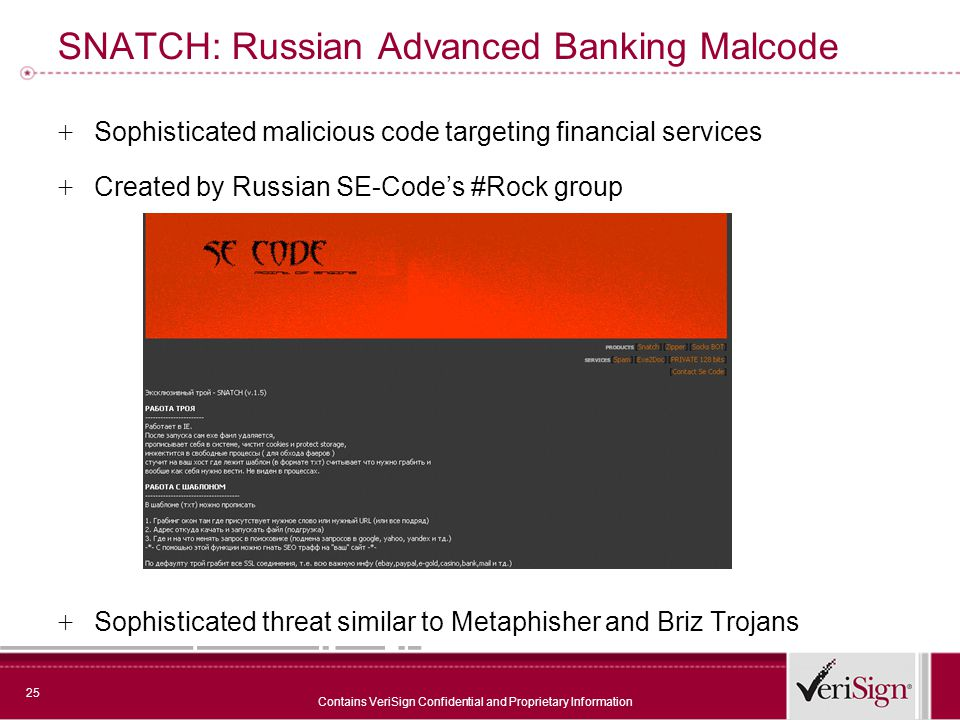 25 Contains VeriSign Confidential and Proprietary Information SNATCH: Russian Advanced Banking Malcode + Sophisticated malicious code targeting financial services + Created by Russian SE-Code's #Rock group + Sophisticated threat similar to Metaphisher and Briz Trojans
