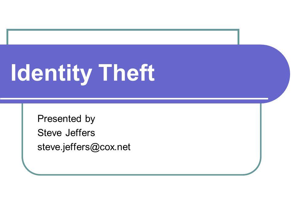Identity Theft Presented by Steve Jeffers steve.jeffers@cox.net