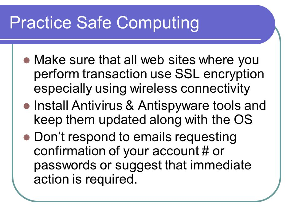 Practice Safe Computing Make sure that all web sites where you perform transaction use SSL encryption especially using wireless connectivity Install Antivirus & Antispyware tools and keep them updated along with the OS Don't respond to emails requesting confirmation of your account # or passwords or suggest that immediate action is required.