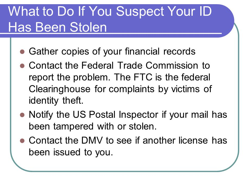 What to Do If You Suspect Your ID Has Been Stolen Gather copies of your financial records Contact the Federal Trade Commission to report the problem.