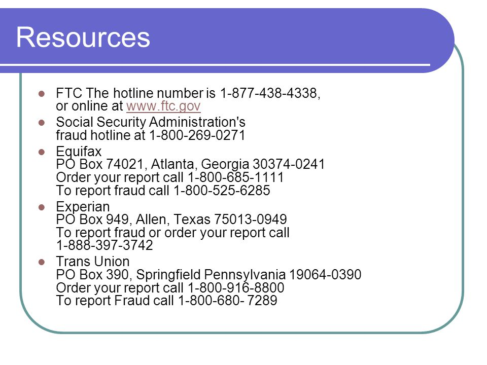 Resources FTC The hotline number is 1-877-438-4338, or online at www.ftc.govwww.ftc.gov Social Security Administration s fraud hotline at 1-800-269-0271 Equifax PO Box 74021, Atlanta, Georgia 30374-0241 Order your report call 1-800-685-1111 To report fraud call 1-800-525-6285 Experian PO Box 949, Allen, Texas 75013-0949 To report fraud or order your report call 1-888-397-3742 Trans Union PO Box 390, Springfield Pennsylvania 19064-0390 Order your report call 1-800-916-8800 To report Fraud call 1-800-680- 7289