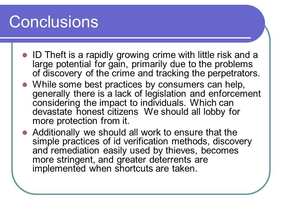 Conclusions ID Theft is a rapidly growing crime with little risk and a large potential for gain, primarily due to the problems of discovery of the crime and tracking the perpetrators.