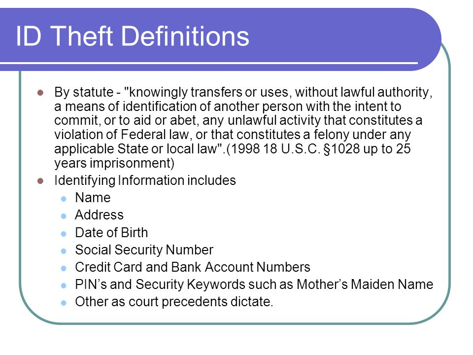 ID Theft Definitions By statute - knowingly transfers or uses, without lawful authority, a means of identification of another person with the intent to commit, or to aid or abet, any unlawful activity that constitutes a violation of Federal law, or that constitutes a felony under any applicable State or local law .(1998 18 U.S.C.