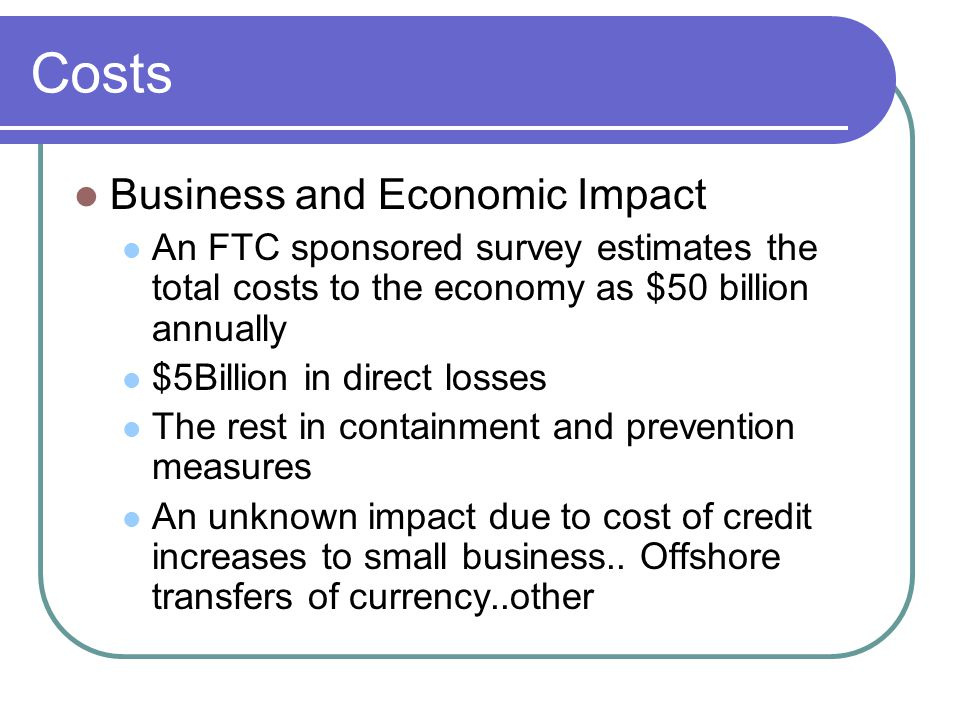 Costs Business and Economic Impact An FTC sponsored survey estimates the total costs to the economy as $50 billion annually $5Billion in direct losses The rest in containment and prevention measures An unknown impact due to cost of credit increases to small business..