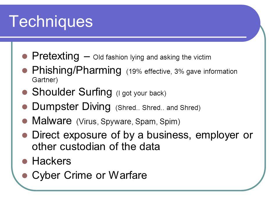 Techniques Pretexting – Old fashion lying and asking the victim Phishing/Pharming (19% effective, 3% gave information Gartner) Shoulder Surfing (I got your back) Dumpster Diving (Shred..