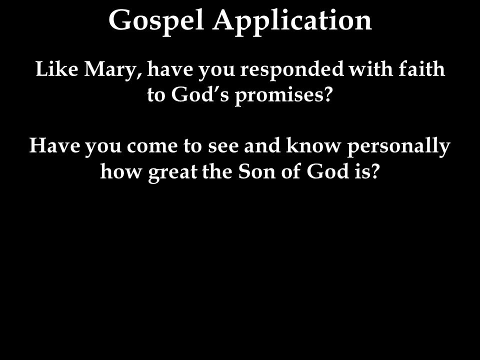 Gospel Application Like Mary, have you responded with faith to God's promises.