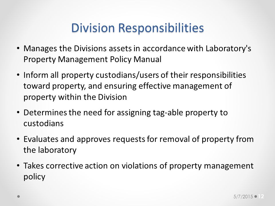 Division Responsibilities Manages the Divisions assets in accordance with Laboratory's Property Management Policy Manual Inform all property custodian