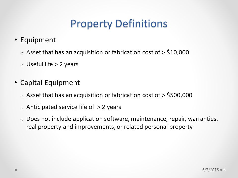 Property Definitions Equipment o Asset that has an acquisition or fabrication cost of > $10,000 o Useful life > 2 years Capital Equipment o Asset that