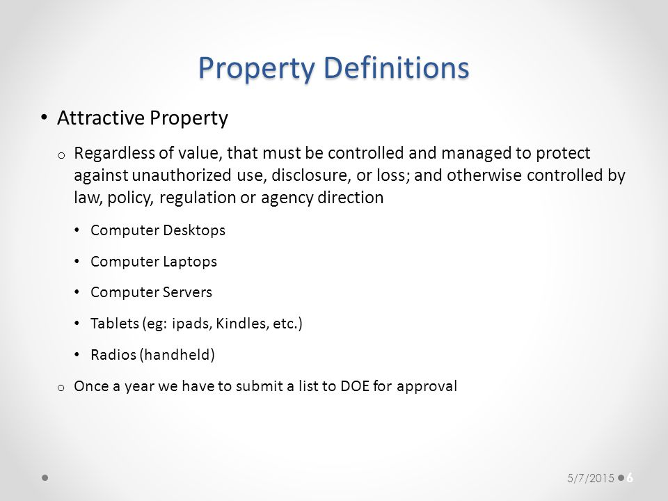 Property Definitions Attractive Property o Regardless of value, that must be controlled and managed to protect against unauthorized use, disclosure, o
