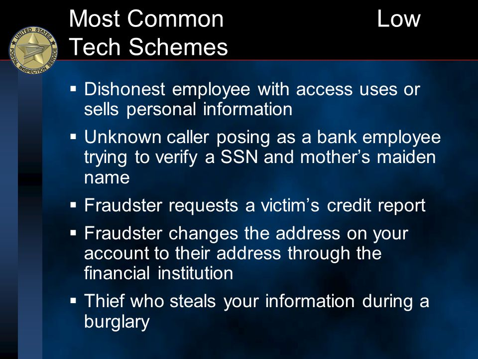 Most Common Low Tech Schemes  Dishonest employee with access uses or sells personal information  Unknown caller posing as a bank employee trying to